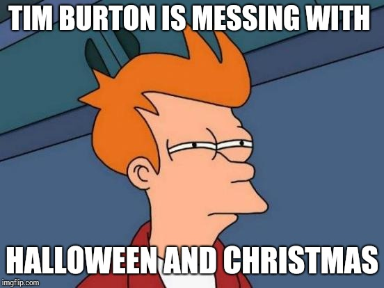 Futurama Fry Meme | TIM BURTON IS MESSING WITH HALLOWEEN AND CHRISTMAS | image tagged in memes,futurama fry | made w/ Imgflip meme maker