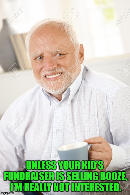 Happy and sad old man | UNLESS YOUR KID'S FUNDRAISER IS SELLING BOOZE, I'M REALLY NOT INTERESTED. | image tagged in happy and sad old man | made w/ Imgflip meme maker