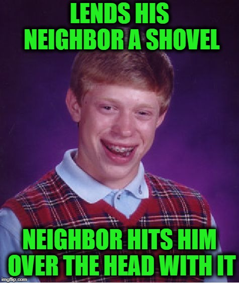 Bad Luck Brian Meme | LENDS HIS NEIGHBOR A SHOVEL NEIGHBOR HITS HIM OVER THE HEAD WITH IT | image tagged in memes,bad luck brian | made w/ Imgflip meme maker