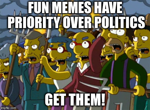 I thought politics was fun! |  FUN MEMES HAVE PRIORITY OVER POLITICS; GET THEM! | image tagged in simpsons mob,humor,memes | made w/ Imgflip meme maker