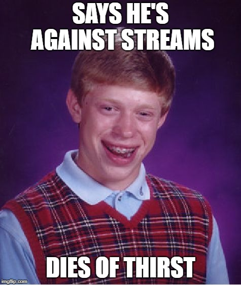 Bad Luck Brian Meme | SAYS HE'S AGAINST STREAMS DIES OF THIRST | image tagged in memes,bad luck brian | made w/ Imgflip meme maker