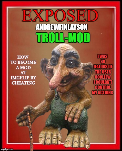 what you all should know |  EXPOSED; ANDREWFINLAYSON; TROLL-MOD; HOW TO BECOME A MOD AT IMGFLIP BY CHEATING; I WAS SO JEALOUS OF THE USER COOLLEW I COULDN'T CONTROL MY ACTIONS | image tagged in troll,mod | made w/ Imgflip meme maker