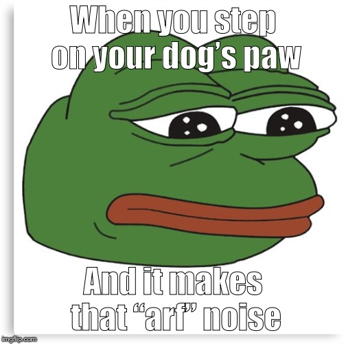 "Pepe the frog | When you step on your dog's paw And it makes that ""arf"" noise 