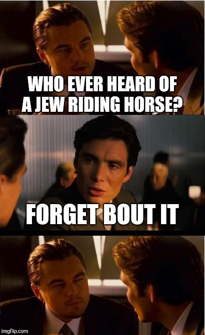 Inception Meme | WHO EVER HEARD OF A JEW RIDING HORSE? FORGET BOUT IT | image tagged in memes,inception | made w/ Imgflip meme maker
