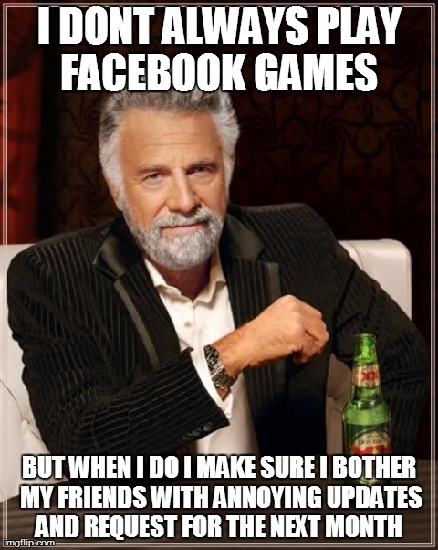 The Most Interesting Man In The World | I DONT ALWAYS PLAY FACEBOOK GAMES  BUT WHEN I DO I MAKE SURE I BOTHER MY FRIENDS WITH ANNOYING UPDATES AND REQUEST FOR THE NEXT MONTH | image tagged in memes,the most interesting man in the world | made w/ Imgflip meme maker