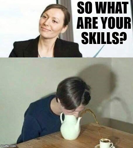 job interview | SO WHAT ARE YOUR SKILLS? | image tagged in skills,job interview | made w/ Imgflip meme maker