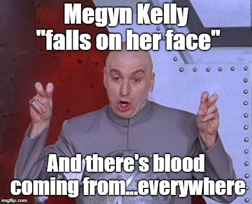 "Dr. Evil...You're So Bad |  Megyn Kelly ""falls on her face""; And there's blood coming from...everywhere 