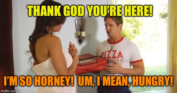 THANK GOD YOU'RE HERE! I'M SO HORNEY!  UM, I MEAN, HUNGRY! | made w/ Imgflip meme maker