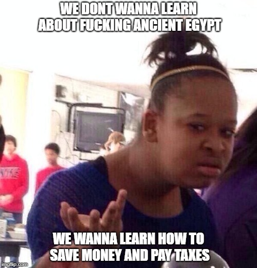 Egypt vs Taxes | WE DONT WANNA LEARN ABOUT F**KING ANCIENT EGYPT WE WANNA LEARN HOW TO SAVE MONEY AND PAY TAXES | image tagged in memes,black girl wat,school,taxes,egypt,ancient | made w/ Imgflip meme maker