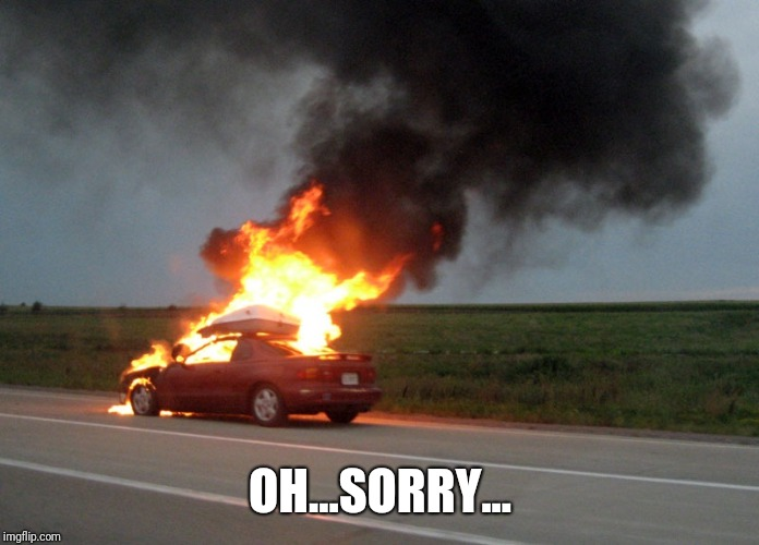 car fire | OH...SORRY... | image tagged in car fire | made w/ Imgflip meme maker