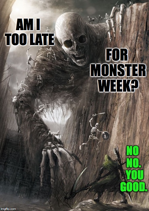 Monster Week. Oct. 25 to Oct. 31. A heavencanwait Non-Event ( : | AM I TOO LATE NO NO.  YOU GOOD. FOR MONSTER WEEK? | image tagged in giant monster,memes,monster week,heavencanwait | made w/ Imgflip meme maker