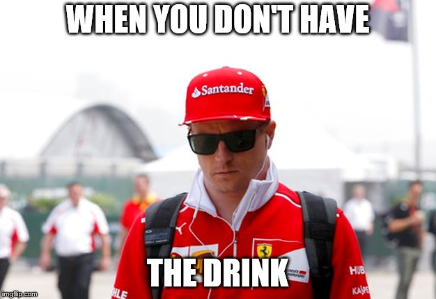 Raikkonen Meme | WHEN YOU DON'T HAVE THE DRINK | image tagged in kimi raikkonen,formula 1,f1,finland | made w/ Imgflip meme maker