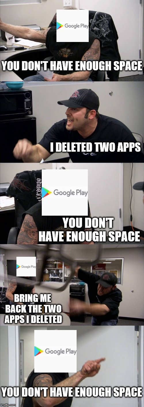 YOU DON'T HAVE ENOUGH SPACE |  YOU DON'T HAVE ENOUGH SPACE; I DELETED TWO APPS; YOU DON'T HAVE ENOUGH SPACE; BRING ME BACK THE TWO APPS I DELETED; YOU DON'T HAVE ENOUGH SPACE | image tagged in memes,american chopper argument,funny,apps | made w/ Imgflip meme maker