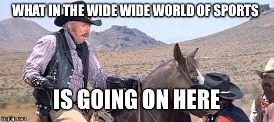 Blazing saddles |  WHAT IN THE WIDE WIDE WORLD OF SPORTS; IS GOING ON HERE | image tagged in blazing saddles | made w/ Imgflip meme maker