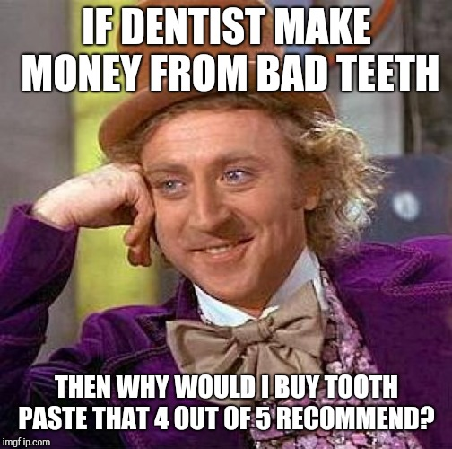 Creepy Condescending Wonka Meme | IF DENTIST MAKE MONEY FROM BAD TEETH THEN WHY WOULD I BUY TOOTH PASTE THAT 4 OUT OF 5 RECOMMEND? | image tagged in memes,creepy condescending wonka | made w/ Imgflip meme maker