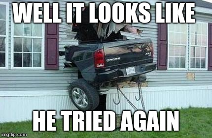 funny car crash | WELL IT LOOKS LIKE HE TRIED AGAIN | image tagged in funny car crash | made w/ Imgflip meme maker