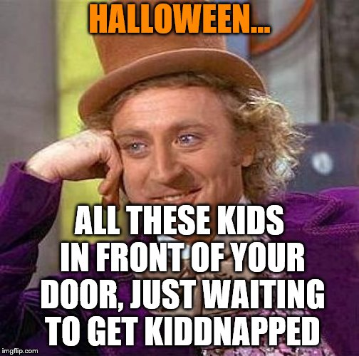 Halloween is coming!!! Time to kidnapp your neighbours children again!! | HALLOWEEN... ALL THESE KIDS IN FRONT OF YOUR DOOR, JUST WAITING TO GET KIDDNAPPED | image tagged in memes,creepy condescending wonka,halloween,kidnapping | made w/ Imgflip meme maker