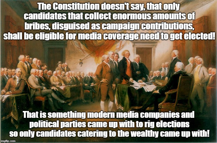 Media Rewrites Constitution To Rig Elections | The Constitution doesn't say, that only candidates that collect enormous amounts of bribes, disguised as campaign contributions, shall be el | image tagged in constitution,rigged elections,biased media,propaganda,politics | made w/ Imgflip meme maker