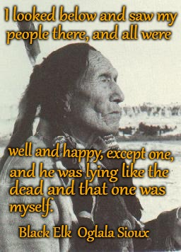 Black Elk Speaks | I looked below and saw my Black Elk  Oglala Sioux people there, and all were well and happy, except one, and he was lying like the dead and  | image tagged in native american,native americans,indians,indian chief,indian chiefs,tribe | made w/ Imgflip meme maker