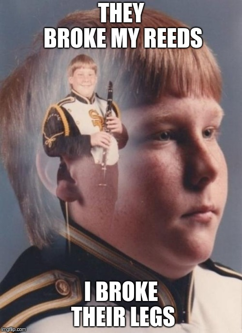 PTSD clarinet kid #1 reeds | THEY BROKE MY REEDS I BROKE THEIR LEGS | image tagged in memes,ptsd clarinet boy | made w/ Imgflip meme maker
