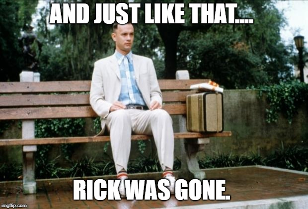 Forrest Gump | AND JUST LIKE THAT.... RICK WAS GONE. | image tagged in forrest gump | made w/ Imgflip meme maker
