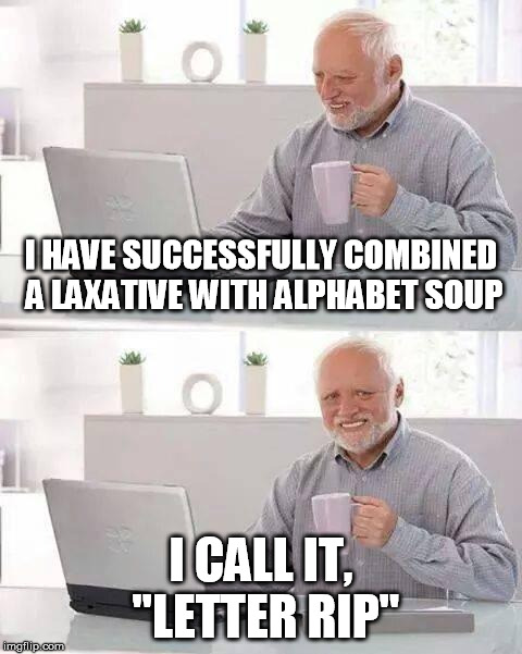 "Alphabet Soup | I HAVE SUCCESSFULLY COMBINED A LAXATIVE WITH ALPHABET SOUP I CALL IT, ""LETTER RIP"" 