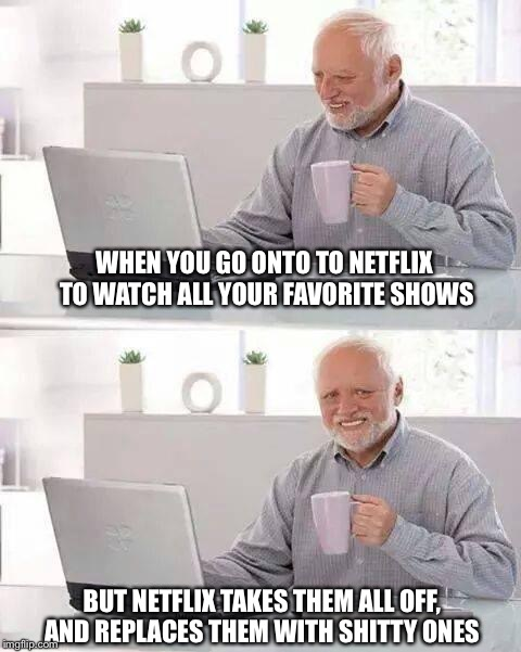 Hide the Pain Harold Meme | WHEN YOU GO ONTO TO NETFLIX TO WATCH ALL YOUR FAVORITE SHOWS BUT NETFLIX TAKES THEM ALL OFF, AND REPLACES THEM WITH SHITTY ONES | image tagged in memes,hide the pain harold | made w/ Imgflip meme maker