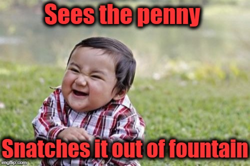 Evil Toddler Meme | Sees the penny Snatches it out of fountain | image tagged in memes,evil toddler | made w/ Imgflip meme maker