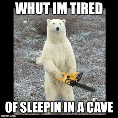 Chainsaw Bear Meme | WHUT IM TIRED OF SLEEPIN IN A CAVE | image tagged in memes,chainsaw bear | made w/ Imgflip meme maker