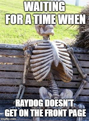 Waiting Skeleton | WAITING FOR A TIME WHEN RAYDOG DOESN'T GET ON THE FRONT PAGE | image tagged in memes,waiting skeleton | made w/ Imgflip meme maker