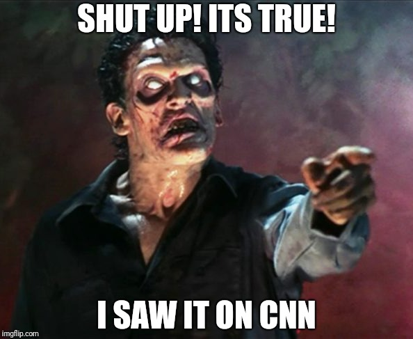 CNN zombie viewer | SHUT UP! ITS TRUE! I SAW IT ON CNN | image tagged in zombies,evil dead,cnn fake news,cnn | made w/ Imgflip meme maker