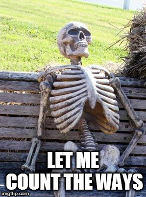 Waiting Skeleton Meme | LET ME COUNT THE WAYS | image tagged in memes,waiting skeleton | made w/ Imgflip meme maker