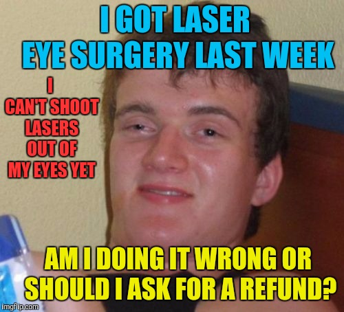 10 Guy | I GOT LASER EYE SURGERY LAST WEEK AM I DOING IT WRONG OR SHOULD I ASK FOR A REFUND? I CAN'T SHOOT LASERS OUT OF MY EYES YET | image tagged in memes,10 guy,funny,lasers,laser eyes,surgery | made w/ Imgflip meme maker