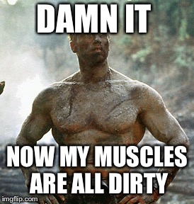 Predator | DAMN IT NOW MY MUSCLES ARE ALL DIRTY | image tagged in memes,predator | made w/ Imgflip meme maker