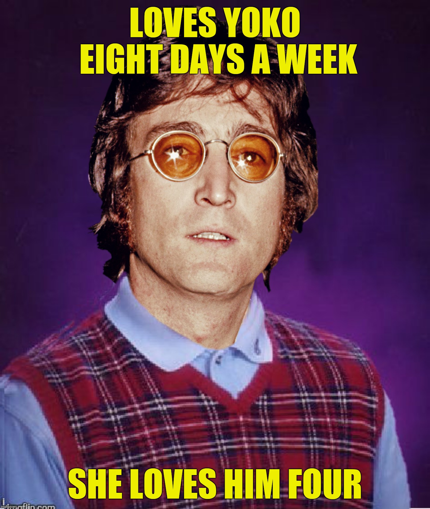 Doesn't go carrying pictures of Chairman Mao, still doesn't make it with anyone anyhow.  Submission suggested by DashHopes | LOVES YOKO EIGHT DAYS A WEEK SHE LOVES HIM FOUR | image tagged in bad photoshop sunday,john lennon,bad luck john lennon,eight days a week | made w/ Imgflip meme maker