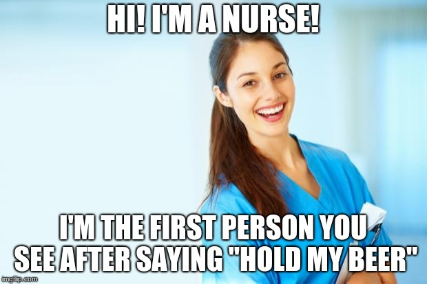 "laughing nurse | HI! I'M A NURSE! I'M THE FIRST PERSON YOU SEE AFTER SAYING ""HOLD MY BEER"" 