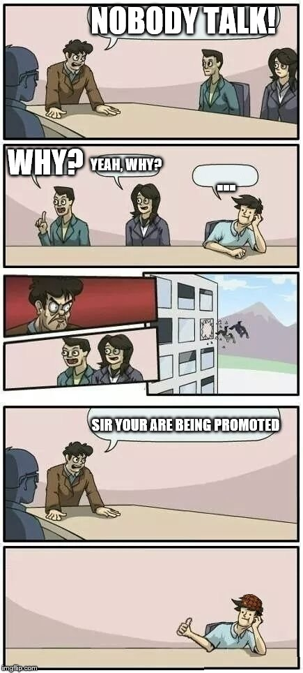 Boardroom Meeting Suggestion 2 |  NOBODY TALK! WHY? YEAH, WHY? ... SIR YOUR ARE BEING PROMOTED | image tagged in boardroom meeting suggestion 2,scumbag | made w/ Imgflip meme maker