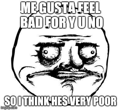 me gusta | ME GUSTA FEEL BAD FOR Y U NO SO I THINK HES VERY POOR | image tagged in me gusta | made w/ Imgflip meme maker