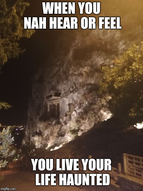 WHEN YOU NAH HEAR OR FEEL YOU LIVE YOUR LIFE HAUNTED | image tagged in tombs | made w/ Imgflip meme maker