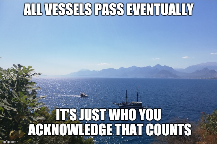 Ships | ALL VESSELS PASS EVENTUALLY IT'S JUST WHO YOU ACKNOWLEDGE THAT COUNTS | image tagged in ships | made w/ Imgflip meme maker