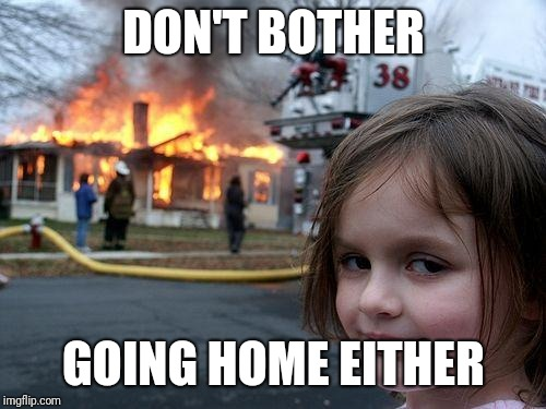 Disaster Girl Meme | DON'T BOTHER GOING HOME EITHER | image tagged in memes,disaster girl | made w/ Imgflip meme maker