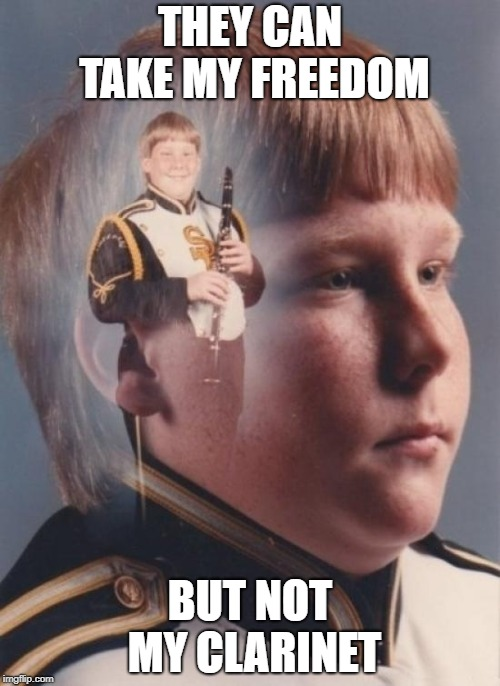 The importance of a clarinet | THEY CAN TAKE MY FREEDOM BUT NOT MY CLARINET | image tagged in memes,ptsd clarinet boy | made w/ Imgflip meme maker