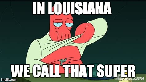 Zoidberg  | IN LOUISIANA WE CALL THAT SUPER | image tagged in zoidberg | made w/ Imgflip meme maker