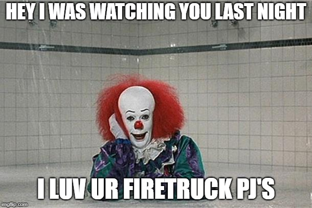 It Clown | HEY I WAS WATCHING YOU LAST NIGHT I LUV UR FIRETRUCK PJ'S | image tagged in it clown | made w/ Imgflip meme maker