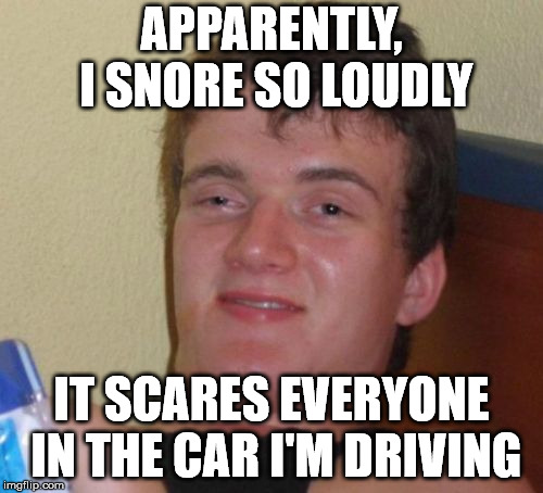 10 Guy Meme | APPARENTLY, I SNORE SO LOUDLY IT SCARES EVERYONE IN THE CAR I'M DRIVING | image tagged in memes,10 guy | made w/ Imgflip meme maker