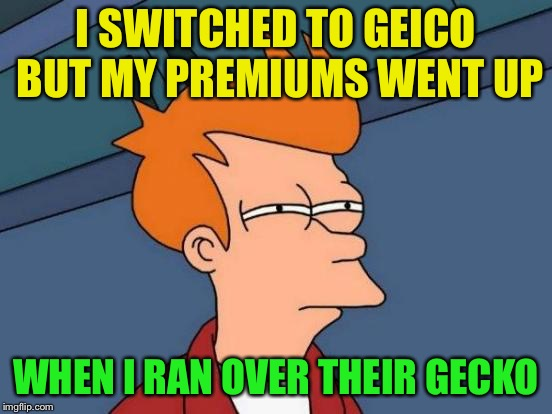 Futurama Fry Meme | I SWITCHED TO GEICO BUT MY PREMIUMS WENT UP WHEN I RAN OVER THEIR GECKO | image tagged in memes,futurama fry | made w/ Imgflip meme maker