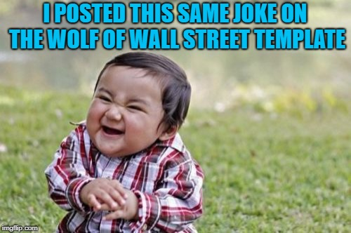Evil Toddler Meme | I POSTED THIS SAME JOKE ON THE WOLF OF WALL STREET TEMPLATE | image tagged in memes,evil toddler | made w/ Imgflip meme maker