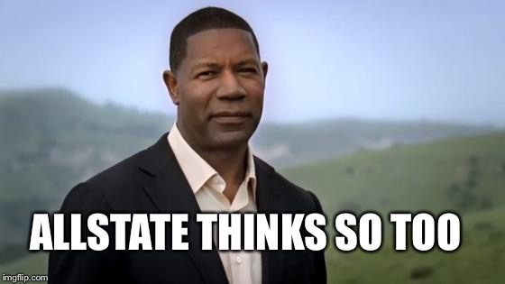 Allstate | ALLSTATE THINKS SO TOO | image tagged in allstate | made w/ Imgflip meme maker