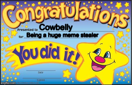 Happy Star Congratulations Meme | Cowbelly Being a huge meme stealer | image tagged in memes,happy star congratulations | made w/ Imgflip meme maker