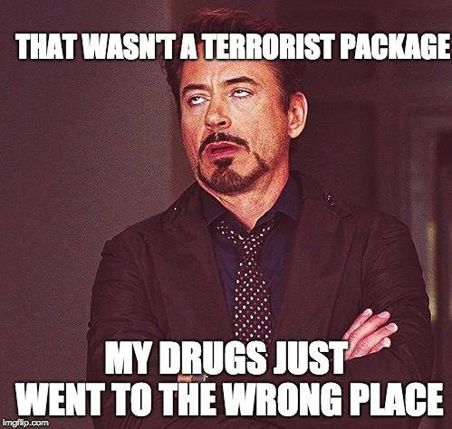 Robert Downey Jr rolling eyes | THAT WASN'T A TERRORIST PACKAGE MY DRUGS JUST WENT TO THE WRONG PLACE | image tagged in robert downey jr rolling eyes | made w/ Imgflip meme maker